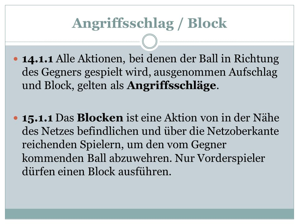 Angriffsschlag / Block 14.1.1 Alle Aktionen, bei denen der Ball in Richtung des Gegners gespielt wird, ausgenommen Aufschlag und Block, gelten als Angriffsschläge.