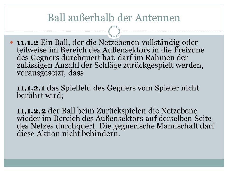Ball außerhalb der Antennen 11.1.2 Ein Ball, der die Netzebenen vollständig oder teilweise im Bereich des Außensektors in die Freizone des Gegners durchquert hat, darf im Rahmen der zulässigen Anzahl der Schläge zurückgespielt werden, vorausgesetzt, dass 11.1.2.1 das Spielfeld des Gegners vom Spieler nicht berührt wird; 11.1.2.2 der Ball beim Zurückspielen die Netzebene wieder im Bereich des Außensektors auf derselben Seite des Netzes durchquert.