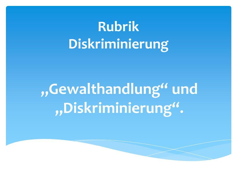 """Rubrik Diskriminierung """"Gewalthandlung und """"Diskriminierung ."""