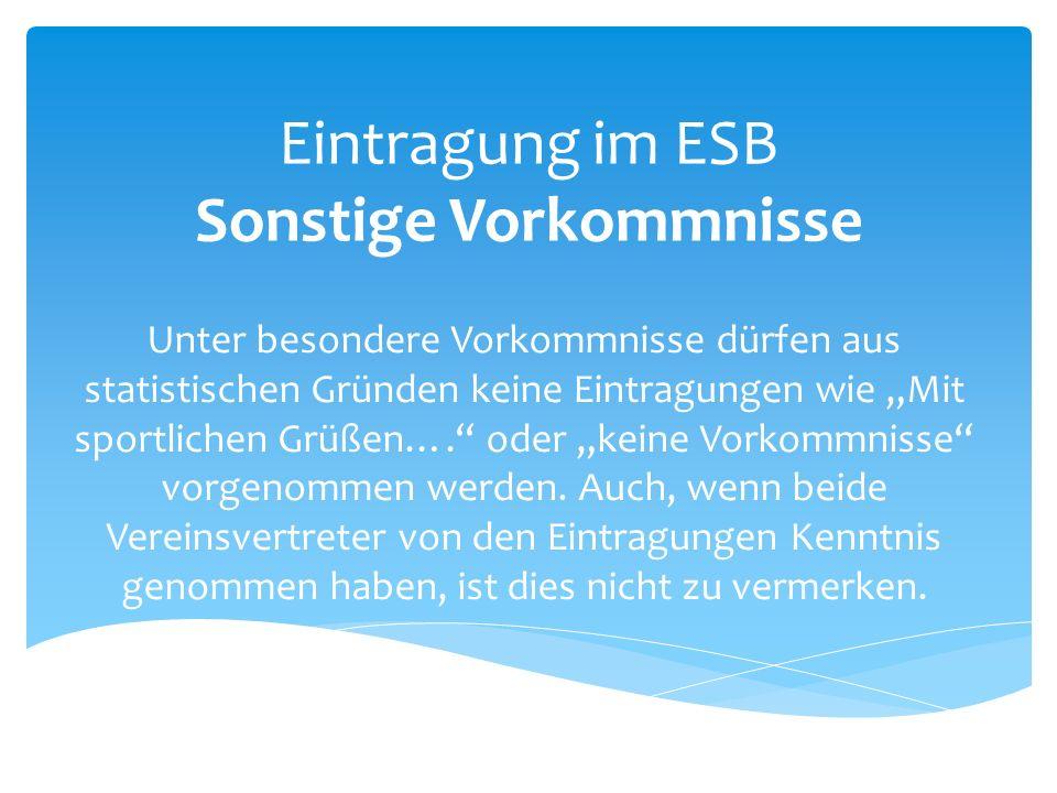 """Eintragung im ESB Sonstige Vorkommnisse Unter besondere Vorkommnisse dürfen aus statistischen Gründen keine Eintragungen wie """"Mit sportlichen Grüßen…. oder """"keine Vorkommnisse vorgenommen werden."""