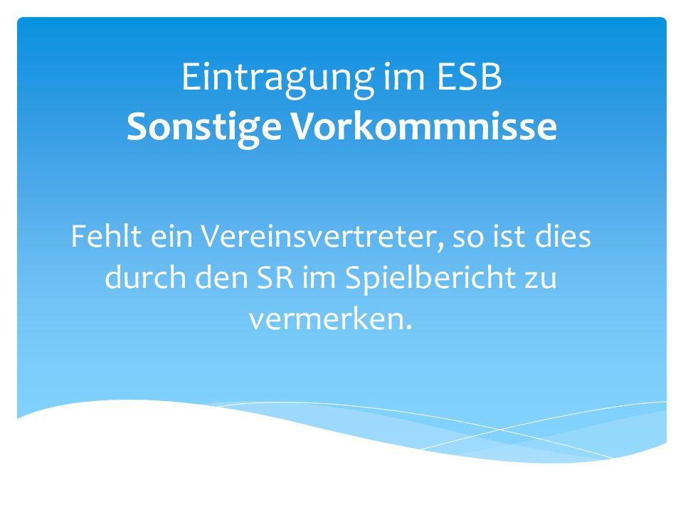 Eintragung im ESB Sonstige Vorkommnisse Fehlt ein Vereinsvertreter, so ist dies durch den SR im Spielbericht zu vermerken.