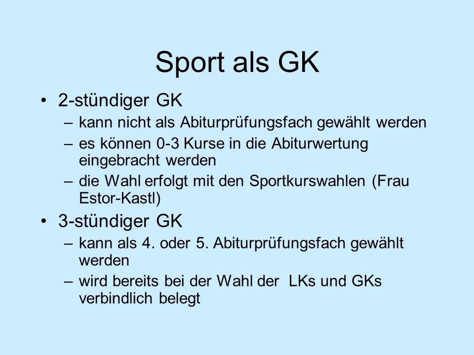Sport als GK 2-stündiger GK –kann nicht als Abiturprüfungsfach gewählt werden –es können 0-3 Kurse in die Abiturwertung eingebracht werden –die Wahl erfolgt mit den Sportkurswahlen (Frau Estor-Kastl) 3-stündiger GK –kann als 4.