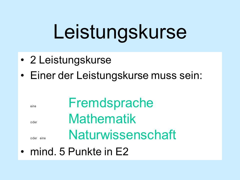 Leistungskurse 2 Leistungskurse Einer der Leistungskurse muss sein: eine Fremdsprache oder Mathematik oder eine Naturwissenschaft mind. 5 Punkte in E2