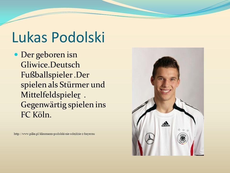 Lukas Podolski Der geboren isn Gliwice.Deutsch Fußballspieler.Der spielen als Stürmer und Mittelfeldspieler. Gegenwärtig spielen ins FC Köln. http://w
