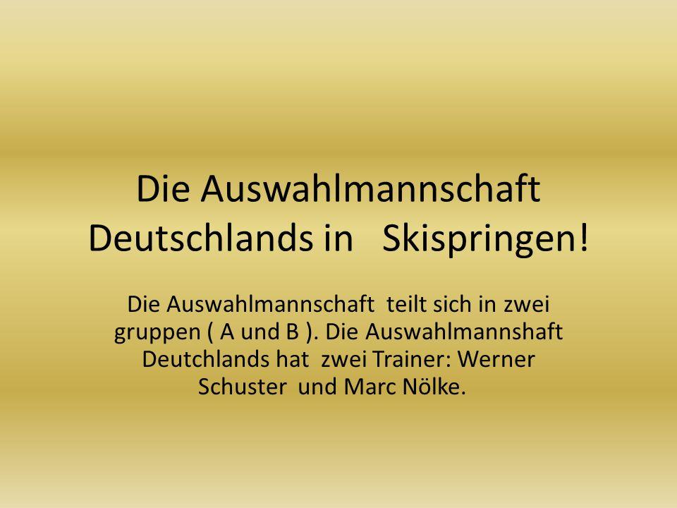 Die Auswahlmannschaft Deutschlands in Skispringen! Die Auswahlmannschaft teilt sich in zwei gruppen ( A und B ). Die Auswahlmannshaft Deutchlands hat