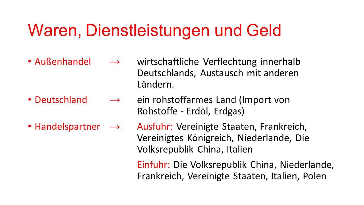 Waren, Dienstleistungen und Geld Außenhandel → wirtschaftliche Verflechtung innerhalb Deutschlands, Austausch mit anderen Ländern. Deutschland → ein r