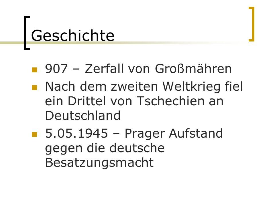 Geschichte 907 – Zerfall von Großmähren Nach dem zweiten Weltkrieg fiel ein Drittel von Tschechien an Deutschland 5.05.1945 – Prager Aufstand gegen die deutsche Besatzungsmacht