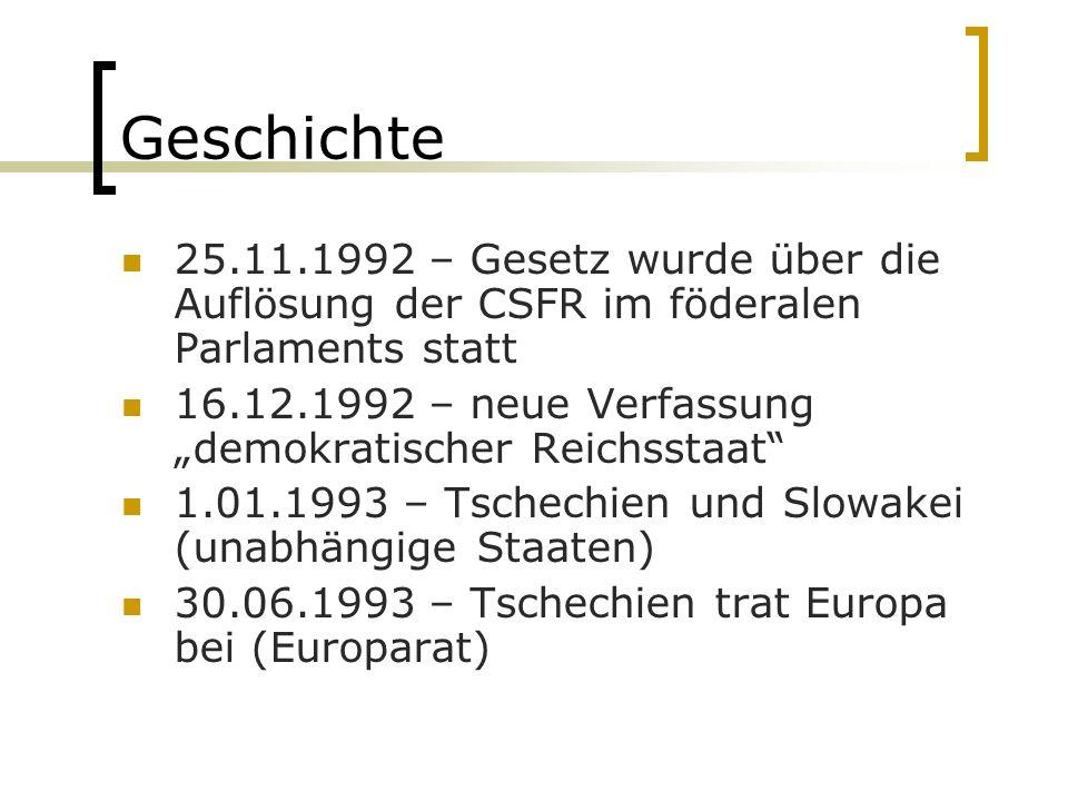 """Geschichte 25.11.1992 – Gesetz wurde über die Auflösung der CSFR im föderalen Parlaments statt 16.12.1992 – neue Verfassung """"demokratischer Reichsstaat 1.01.1993 – Tschechien und Slowakei (unabhängige Staaten) 30.06.1993 – Tschechien trat Europa bei (Europarat)"""