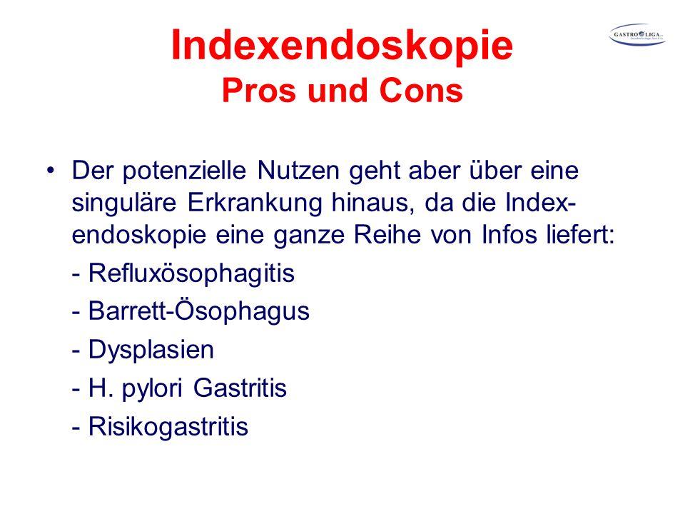 Indexendoskopie Pros und Cons Der potenzielle Nutzen geht aber über eine singuläre Erkrankung hinaus, da die Index- endoskopie eine ganze Reihe von Infos liefert: - Refluxösophagitis - Barrett-Ösophagus - Dysplasien - H.