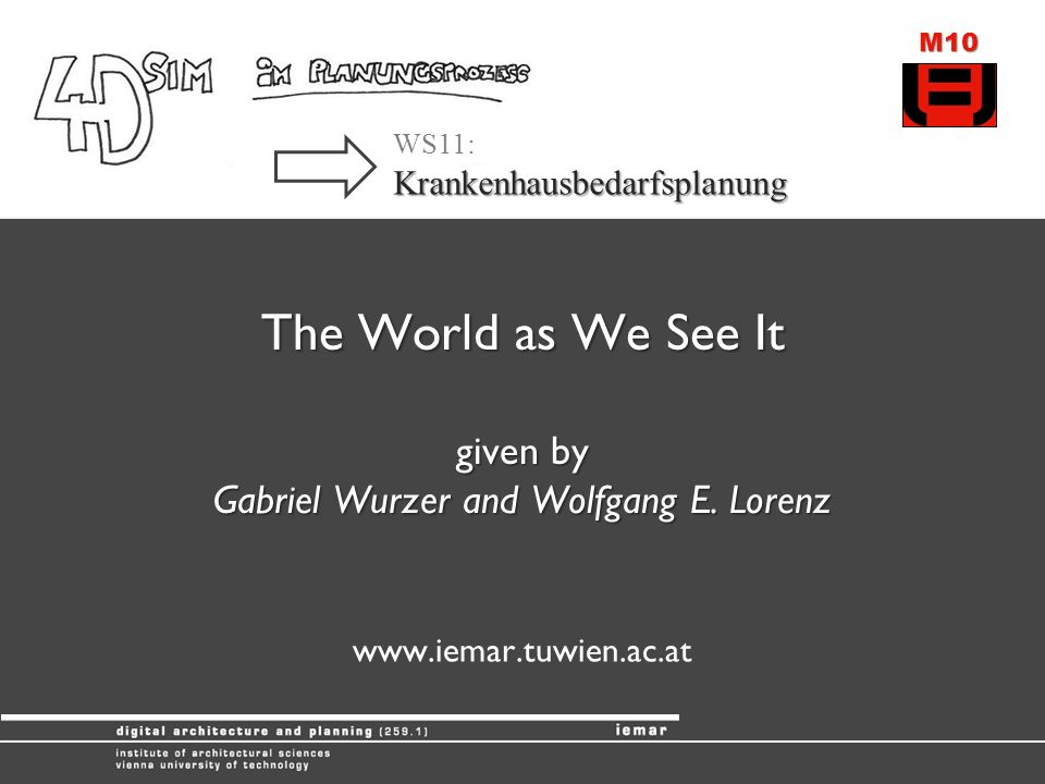 M10 WS11:Krankenhausbedarfsplanung The World as We See It given by Gabriel Wurzer and Wolfgang E.
