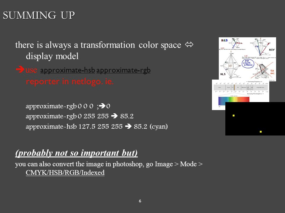 6 SUMMING UP there is always a transformation color space  display model  use approximate-hsb approximate-rgb reporter in netlogo.