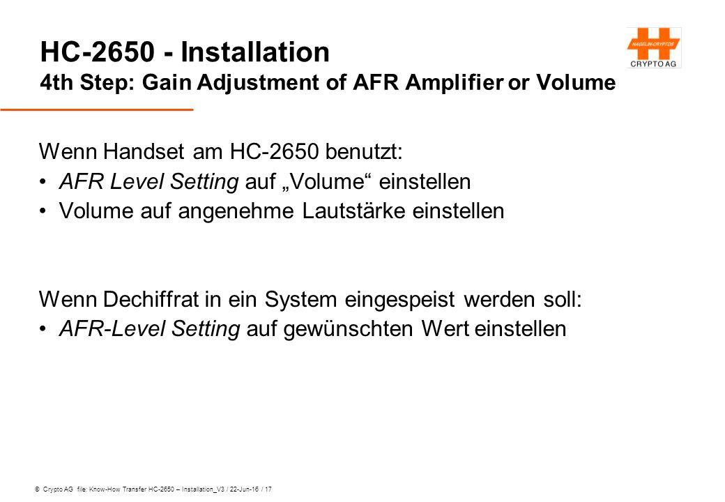"""© Crypto AG file: Know-How Transfer HC-2650 – Installation_V3 / 22-Jun-16 / 17 HC-2650 - Installation 4th Step: Gain Adjustment of AFR Amplifier or Volume Wenn Handset am HC-2650 benutzt: AFR Level Setting auf """"Volume einstellen Volume auf angenehme Lautstärke einstellen Wenn Dechiffrat in ein System eingespeist werden soll: AFR-Level Setting auf gewünschten Wert einstellen"""