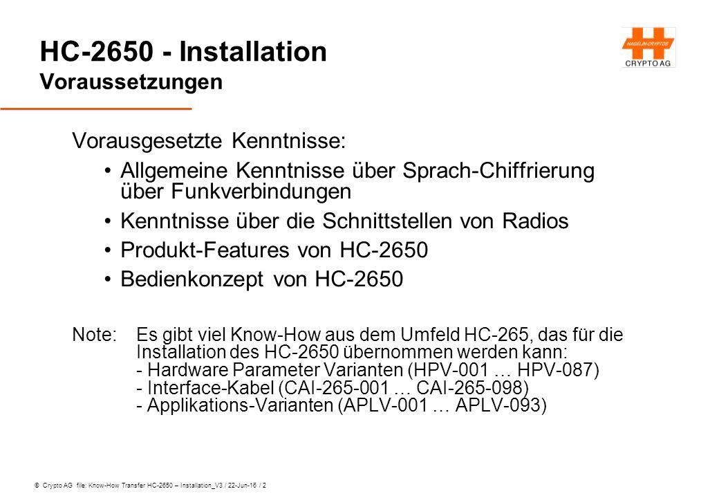 © Crypto AG file: Know-How Transfer HC-2650 – Installation_V3 / 22-Jun-16 / 2 HC-2650 - Installation Voraussetzungen Vorausgesetzte Kenntnisse: Allgemeine Kenntnisse über Sprach-Chiffrierung über Funkverbindungen Kenntnisse über die Schnittstellen von Radios Produkt-Features von HC-2650 Bedienkonzept von HC-2650 Note: Es gibt viel Know-How aus dem Umfeld HC-265, das für die Installation des HC-2650 übernommen werden kann: - Hardware Parameter Varianten (HPV-001 … HPV-087) - Interface-Kabel (CAI-265-001 … CAI-265-098) - Applikations-Varianten (APLV-001 … APLV-093)