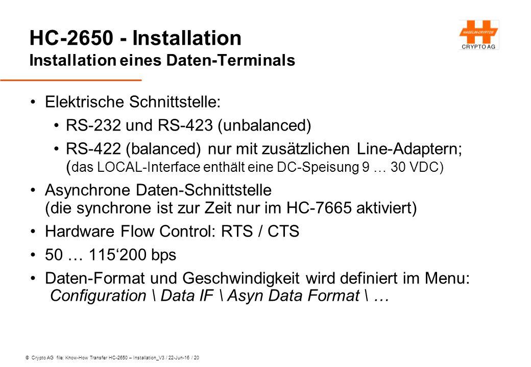 © Crypto AG file: Know-How Transfer HC-2650 – Installation_V3 / 22-Jun-16 / 20 HC-2650 - Installation Installation eines Daten-Terminals Elektrische Schnittstelle: RS-232 und RS-423 (unbalanced) RS-422 (balanced) nur mit zusätzlichen Line-Adaptern; ( das LOCAL-Interface enthält eine DC-Speisung 9 … 30 VDC) Asynchrone Daten-Schnittstelle (die synchrone ist zur Zeit nur im HC-7665 aktiviert) Hardware Flow Control: RTS / CTS 50 … 115'200 bps Daten-Format und Geschwindigkeit wird definiert im Menu: Configuration \ Data IF \ Asyn Data Format \ …