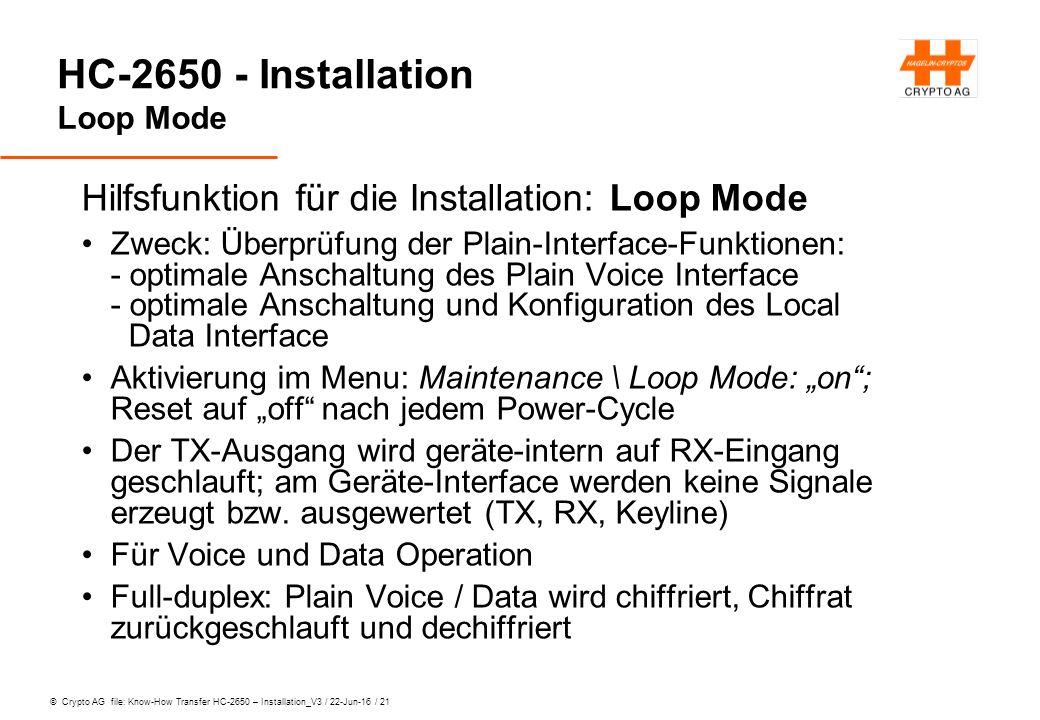 """© Crypto AG file: Know-How Transfer HC-2650 – Installation_V3 / 22-Jun-16 / 21 HC-2650 - Installation Loop Mode Hilfsfunktion für die Installation: Loop Mode Zweck: Überprüfung der Plain-Interface-Funktionen: - optimale Anschaltung des Plain Voice Interface - optimale Anschaltung und Konfiguration des Local Data Interface Aktivierung im Menu: Maintenance \ Loop Mode: """"on ; Reset auf """"off nach jedem Power-Cycle Der TX-Ausgang wird geräte-intern auf RX-Eingang geschlauft; am Geräte-Interface werden keine Signale erzeugt bzw."""