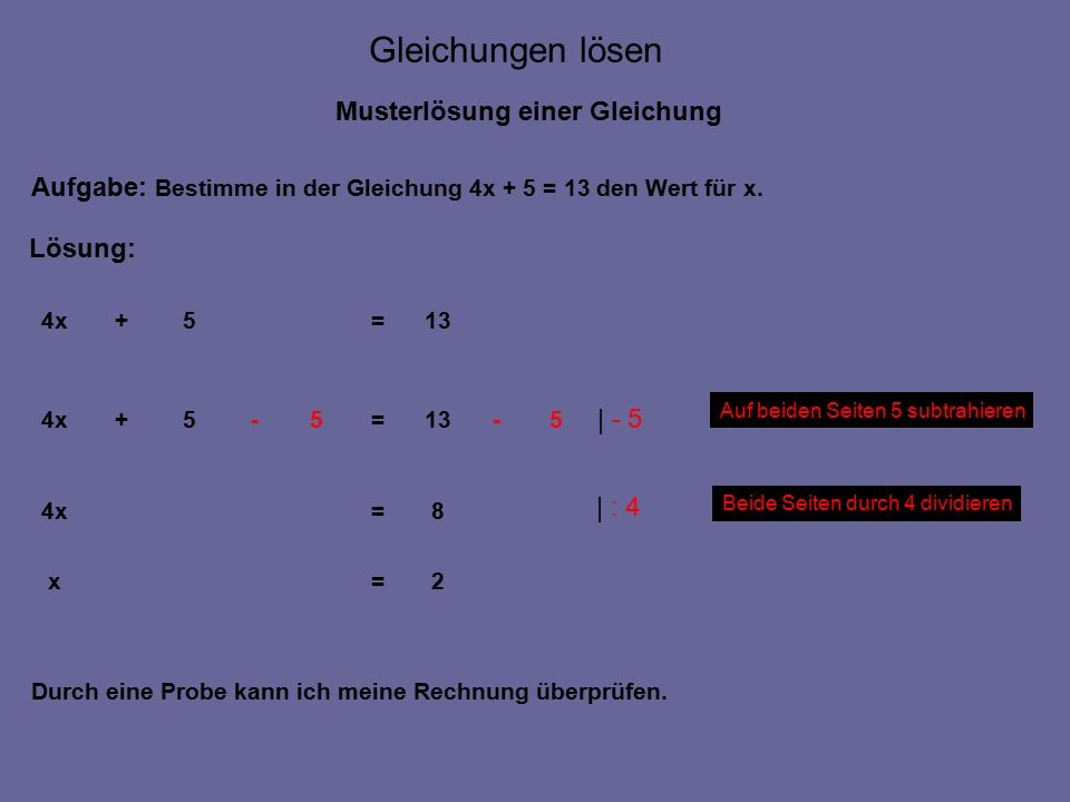 Gleichungen lösen Musterprobe einer Gleichung Meine Lösung der Gleichung führte zu folgendem Ergebnis: x = 2 13= =5+8 =5+4x Probe: 13=5+