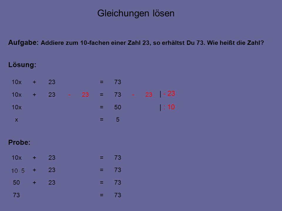 5=x 73=23+10x Aufgabe: Addiere zum 10-fachen einer Zahl 23, so erhältst Du 73.