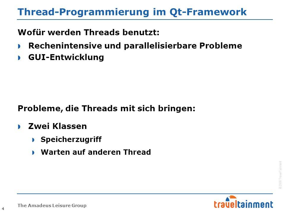 © 2008 TravelTainment The Amadeus Leisure Group Thread-Programmierung im Qt-Framework  Zwei Klassen  Speicherzugriff  Warten auf anderen Thread 4 Probleme, die Threads mit sich bringen:  Rechenintensive und parallelisierbare Probleme  GUI-Entwicklung Wofür werden Threads benutzt: