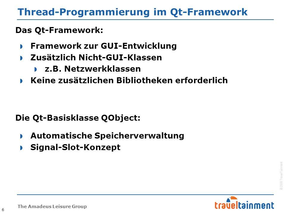 © 2008 TravelTainment The Amadeus Leisure Group Thread-Programmierung im Qt-Framework 6 Das Qt-Framework:  Framework zur GUI-Entwicklung  Zusätzlich Nicht-GUI-Klassen  z.B.