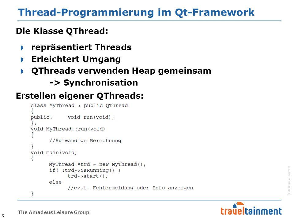 © 2008 TravelTainment The Amadeus Leisure Group Thread-Programmierung im Qt-Framework 9 Die Klasse QThread:  repräsentiert Threads  Erleichtert Umgang  QThreads verwenden Heap gemeinsam -> Synchronisation Erstellen eigener QThreads: