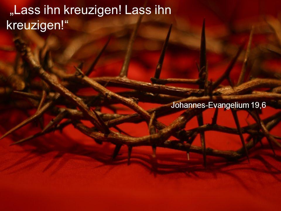 """Johannes-Evangelium 19,6 """"Lass ihn kreuzigen! Lass ihn kreuzigen!"""