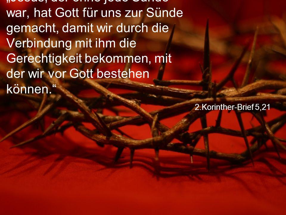 """2.Korinther-Brief 5,21 """"Jesus, der ohne jede Sünde war, hat Gott für uns zur Sünde gemacht, damit wir durch die Verbindung mit ihm die Gerechtigkeit bekommen, mit der wir vor Gott bestehen können."""