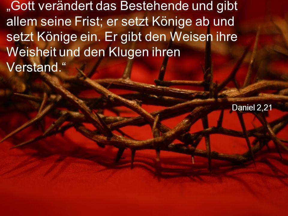 """Daniel 2,21 """"Gott verändert das Bestehende und gibt allem seine Frist; er setzt Könige ab und setzt Könige ein."""