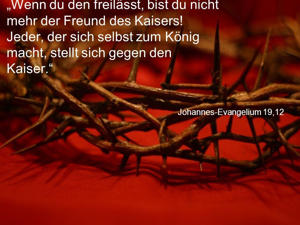 """Johannes-Evangelium 19,12 """"Wenn du den freilässt, bist du nicht mehr der Freund des Kaisers."""