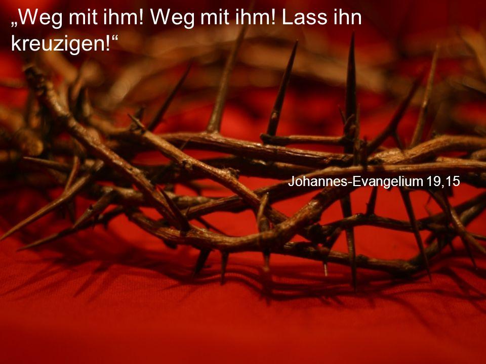 """Johannes-Evangelium 19,15 """"Weg mit ihm! Weg mit ihm! Lass ihn kreuzigen!"""
