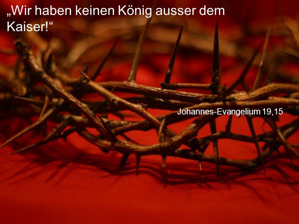 """Johannes-Evangelium 19,15 """"Wir haben keinen König ausser dem Kaiser!"""