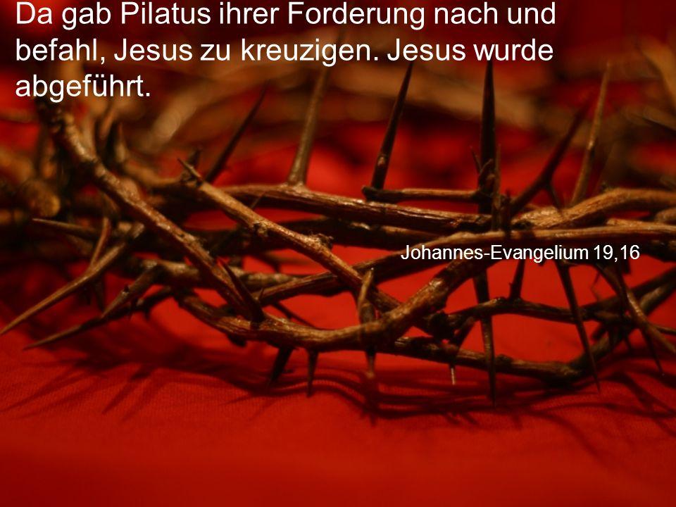 Johannes-Evangelium 19,16 Da gab Pilatus ihrer Forderung nach und befahl, Jesus zu kreuzigen.