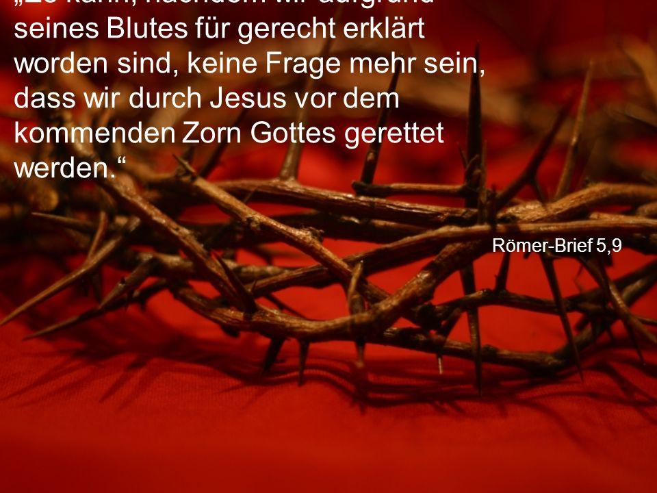 """Römer-Brief 5,9 """"Es kann, nachdem wir aufgrund seines Blutes für gerecht erklärt worden sind, keine Frage mehr sein, dass wir durch Jesus vor dem kommenden Zorn Gottes gerettet werden."""