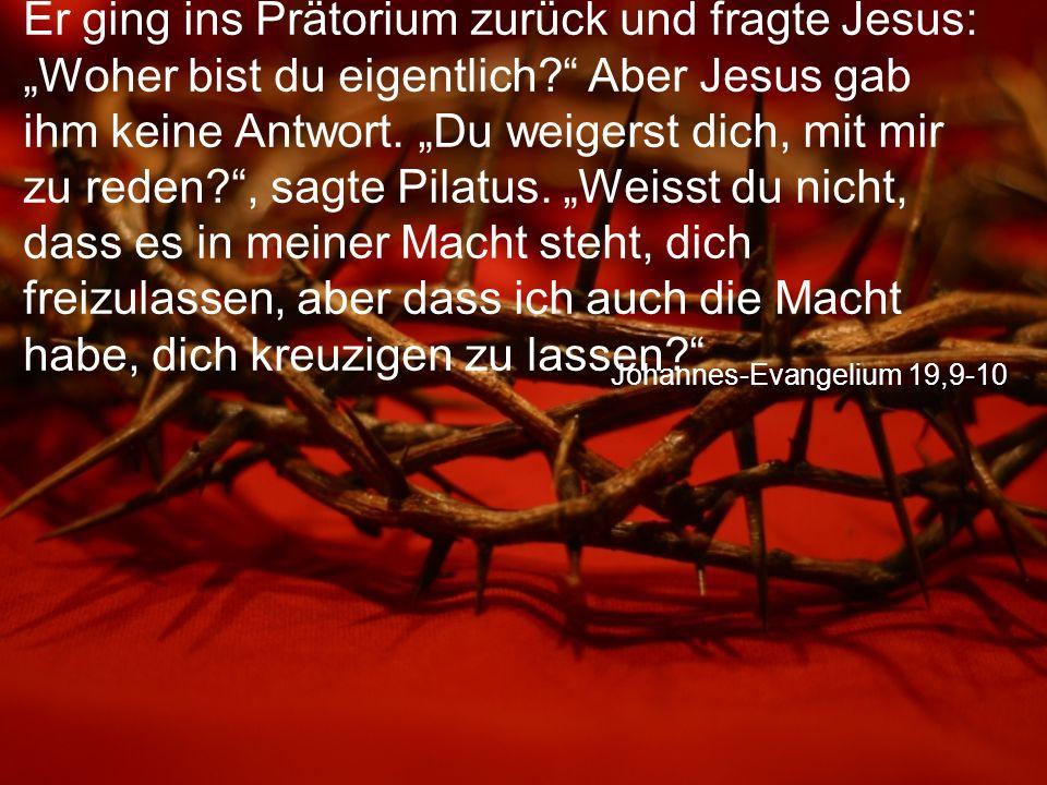 """Johannes-Evangelium 19,9-10 Er ging ins Prätorium zurück und fragte Jesus: """"Woher bist du eigentlich Aber Jesus gab ihm keine Antwort."""