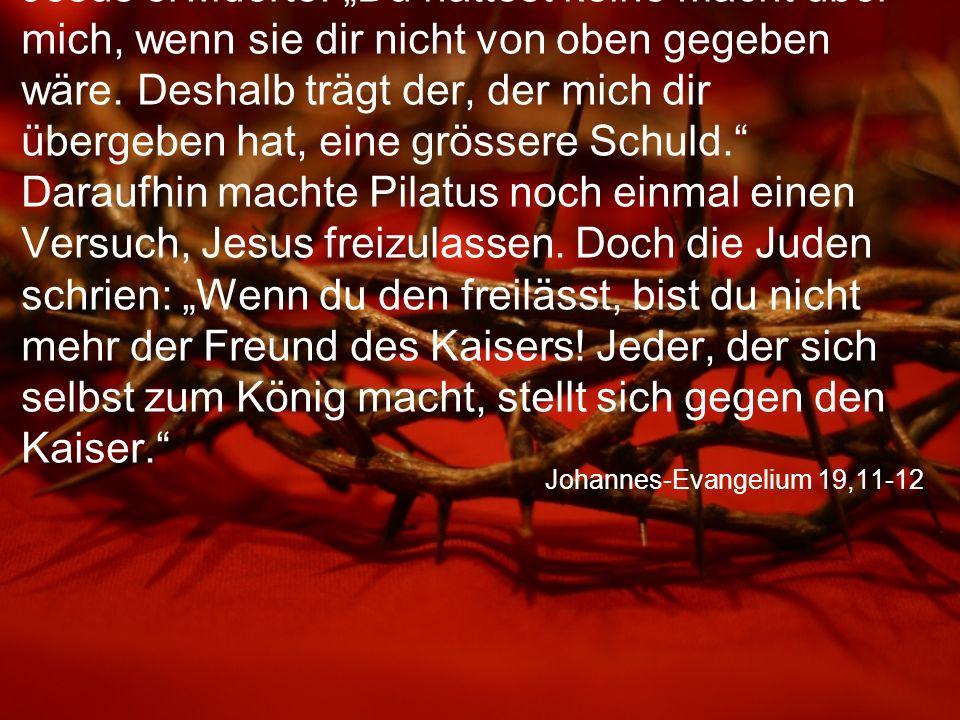 """Johannes-Evangelium 19,11-12 Jesus erwiderte: """"Du hättest keine Macht über mich, wenn sie dir nicht von oben gegeben wäre."""