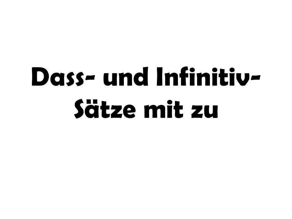 Wenn das Subjekt im dass-Satz und (a)das Subjekt, (b) das Akkusativ-Objekt (c) das Dativ-Objekt im Hauptsatz identisch (=) sind, dann kann man aus einem dass-Satz einen Infinitivsatz mit zu machen.