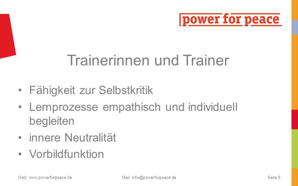 Trainerinnen und Trainer Fähigkeit zur Selbstkritik Lernprozesse empathisch und individuell begleiten innere Neutralität Vorbildfunktion Web: www.powerforpeace.deMail: info@powerforpeace.deSeite 8