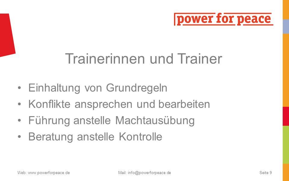 Trainerinnen und Trainer Einhaltung von Grundregeln Konflikte ansprechen und bearbeiten Führung anstelle Machtausübung Beratung anstelle Kontrolle Web: www.powerforpeace.deMail: info@powerforpeace.deSeite 9