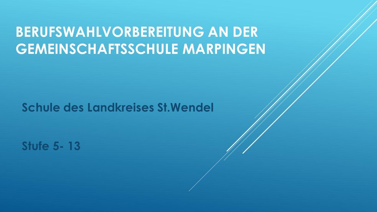 BERUFSWAHLVORBEREITUNG AN DER GEMEINSCHAFTSSCHULE MARPINGEN Schule des Landkreises St.Wendel Stufe 5- 13