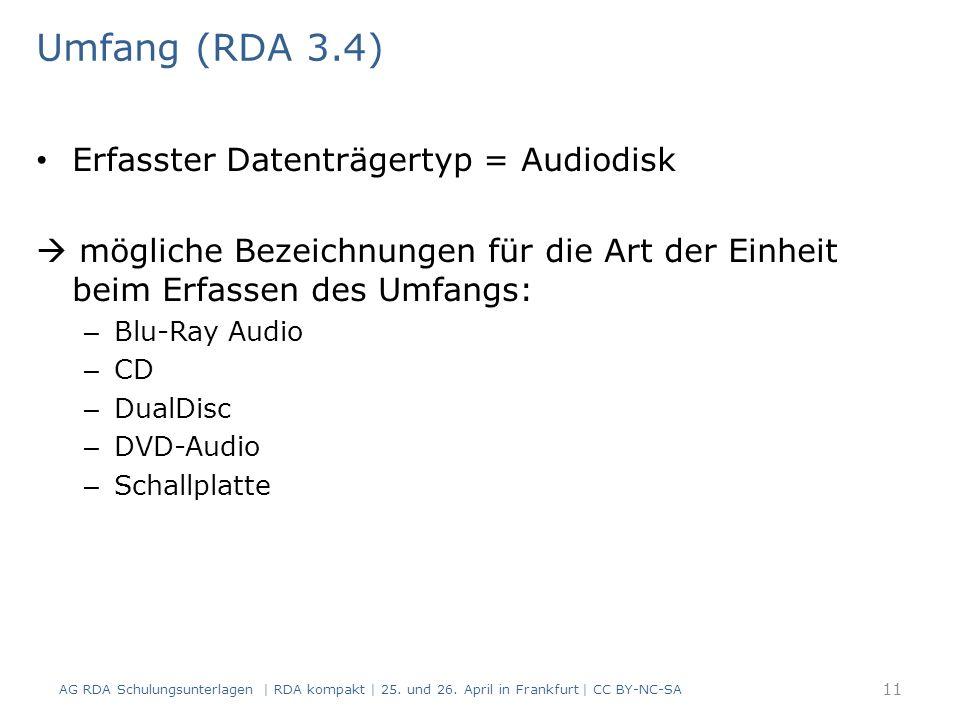 Umfang (RDA 3.4) Erfasster Datenträgertyp = Audiodisk  mögliche Bezeichnungen für die Art der Einheit beim Erfassen des Umfangs: – Blu-Ray Audio – CD – DualDisc – DVD-Audio – Schallplatte 11 AG RDA Schulungsunterlagen | RDA kompakt | 25.