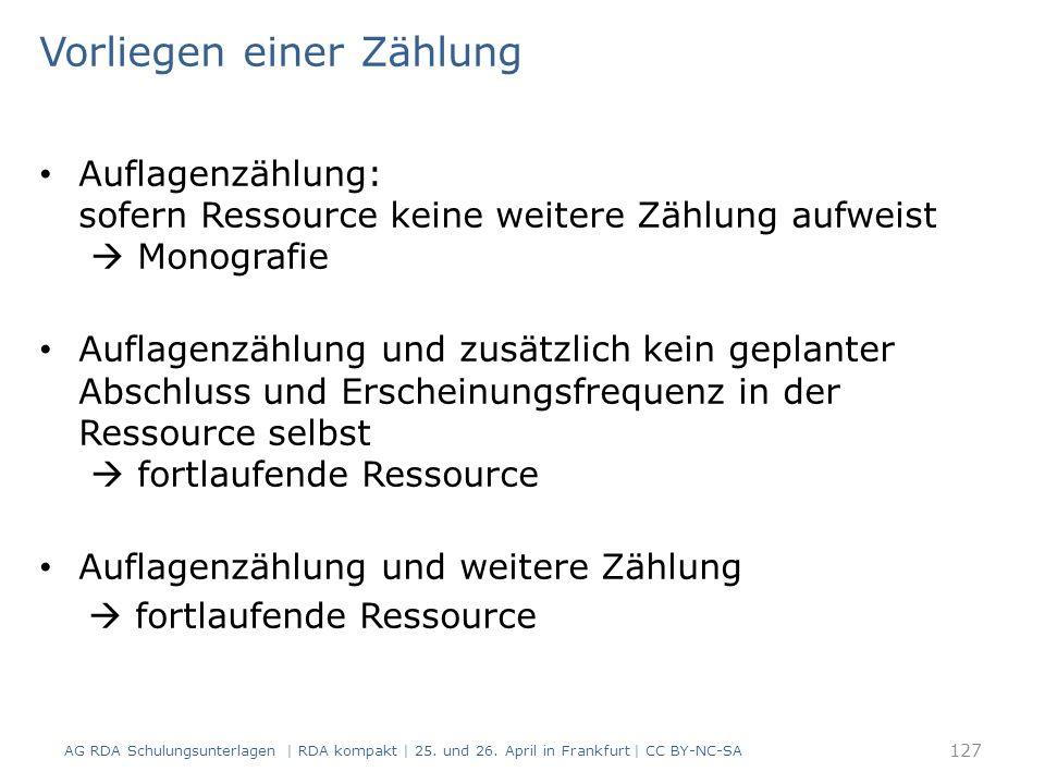 Vorliegen einer Zählung Auflagenzählung: sofern Ressource keine weitere Zählung aufweist  Monografie Auflagenzählung und zusätzlich kein geplanter Abschluss und Erscheinungsfrequenz in der Ressource selbst  fortlaufende Ressource Auflagenzählung und weitere Zählung  fortlaufende Ressource 127 AG RDA Schulungsunterlagen | RDA kompakt | 25.