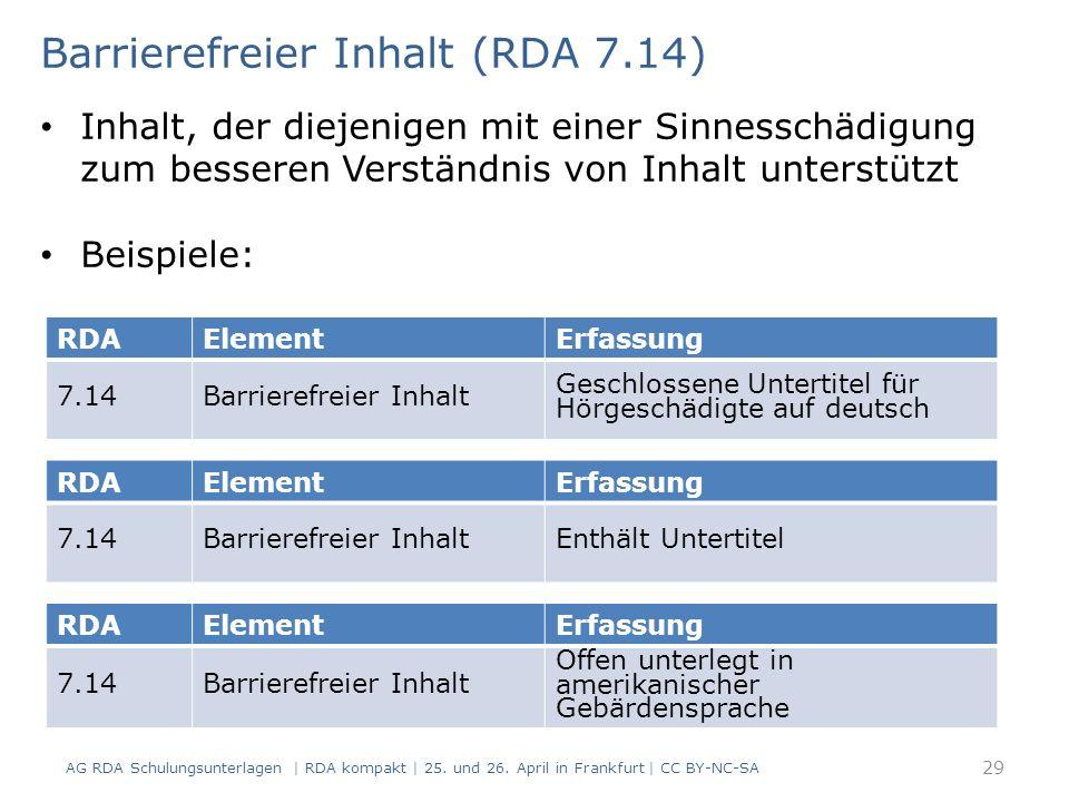 RDAElementErfassung 7.14Barrierefreier Inhalt Geschlossene Untertitel für Hörgeschädigte auf deutsch Barrierefreier Inhalt (RDA 7.14) Inhalt, der diejenigen mit einer Sinnesschädigung zum besseren Verständnis von Inhalt unterstützt Beispiele: RDAElementErfassung 7.14Barrierefreier InhaltEnthält Untertitel RDAElementErfassung 7.14Barrierefreier Inhalt Offen unterlegt in amerikanischer Gebärdensprache 29 AG RDA Schulungsunterlagen | RDA kompakt | 25.