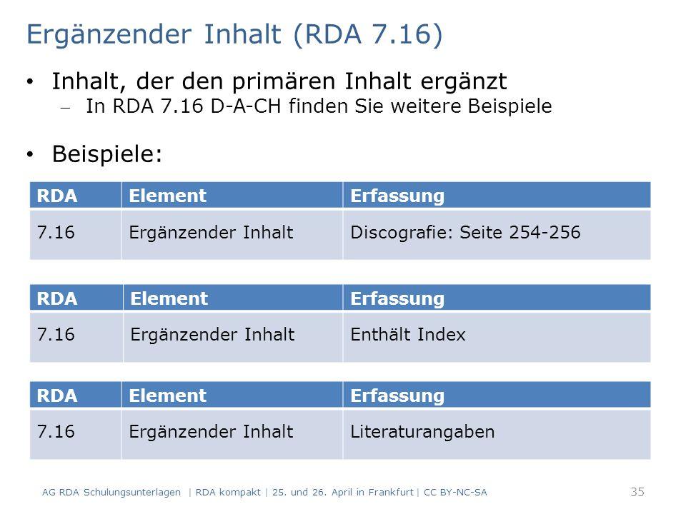 RDAElementErfassung 7.16Ergänzender InhaltDiscografie: Seite 254-256 Ergänzender Inhalt (RDA 7.16) Inhalt, der den primären Inhalt ergänzt In RDA 7.16 D-A-CH finden Sie weitere Beispiele Beispiele: RDAElementErfassung 7.16Ergänzender InhaltEnthält Index RDAElementErfassung 7.16Ergänzender InhaltLiteraturangaben 35 AG RDA Schulungsunterlagen | RDA kompakt | 25.