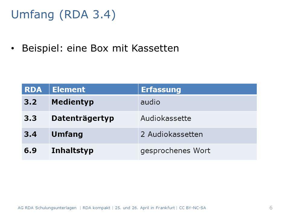Umfang (RDA 3.4) Beispiel: eine Box mit Kassetten RDAElementErfassung 3.2Medientypaudio 3.3DatenträgertypAudiokassette 3.4Umfang2 Audiokassetten 6.9Inhaltstypgesprochenes Wort 6 AG RDA Schulungsunterlagen | RDA kompakt | 25.