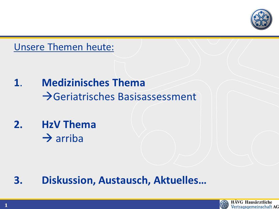 1 Unsere Themen heute: 1.Medizinisches Thema  Geriatrisches Basisassessment 2.HzV Thema  arriba 3.Diskussion, Austausch, Aktuelles…