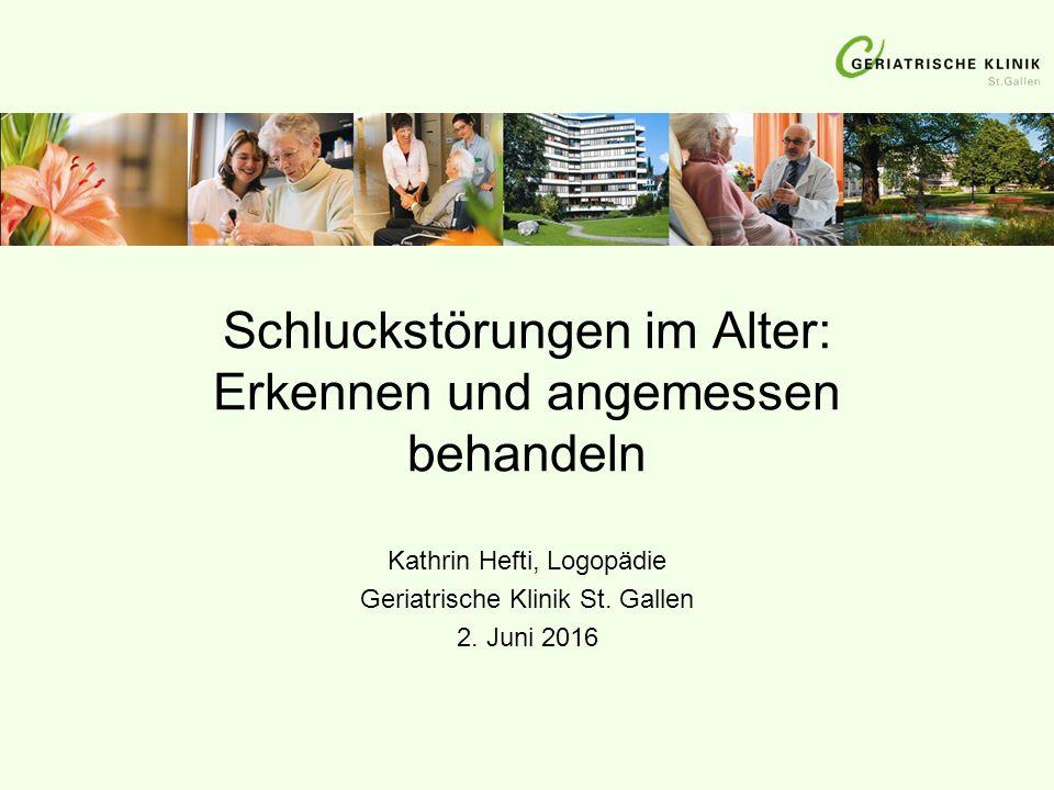Schluckstörungen im Alter: Erkennen und angemessen behandeln Kathrin Hefti, Logopädie Geriatrische Klinik St. Gallen 2. Juni 2016