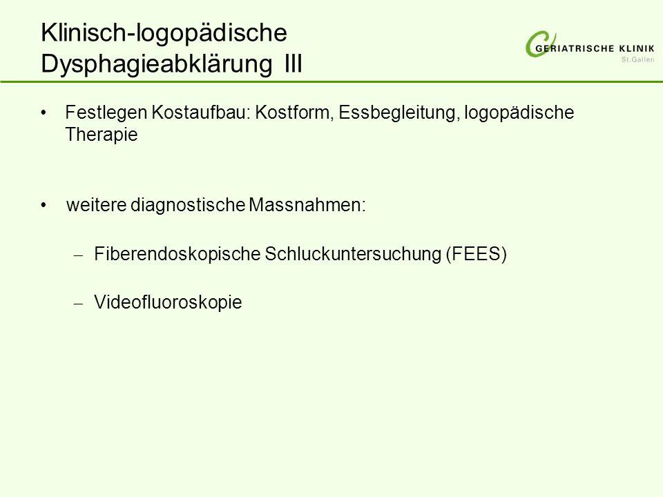 Klinisch-logopädische Dysphagieabklärung III Festlegen Kostaufbau: Kostform, Essbegleitung, logopädische Therapie weitere diagnostische Massnahmen:  Fiberendoskopische Schluckuntersuchung (FEES)  Videofluoroskopie