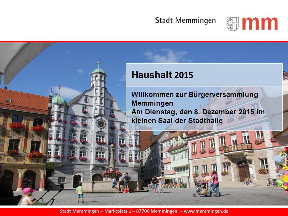 Stadt Memmingen – Marktplatz 1 – 87700 Memmingen – www.memmingen.de Haushalt 2015 Willkommen zur Bürgerversammlung Memmingen Am Dienstag, den 8. Dezem