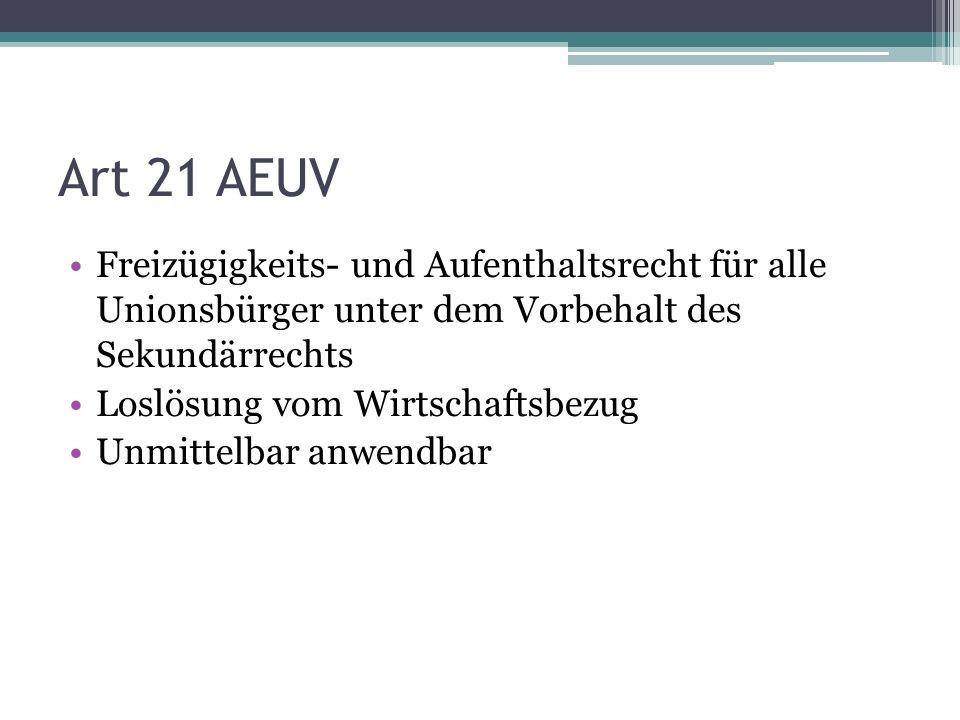 Art 21 AEUV Freizügigkeits- und Aufenthaltsrecht für alle Unionsbürger unter dem Vorbehalt des Sekundärrechts Loslösung vom Wirtschaftsbezug Unmittelbar anwendbar