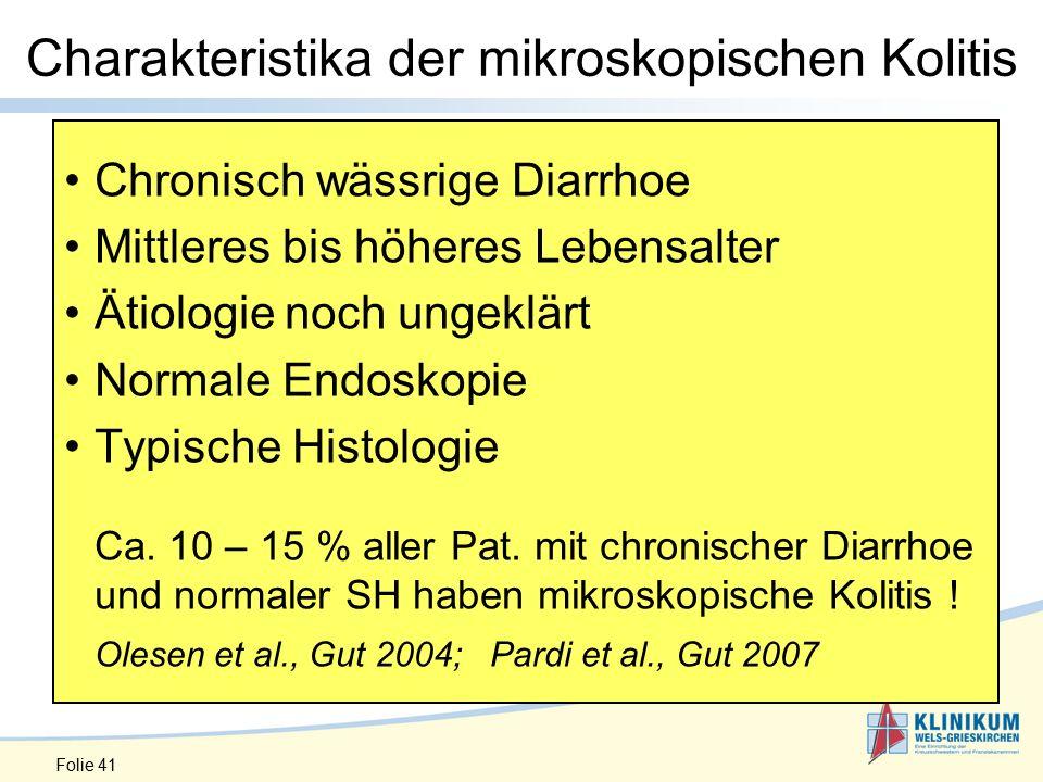 Folie 41 Charakteristika der mikroskopischen Kolitis Chronisch wässrige Diarrhoe Mittleres bis höheres Lebensalter Ätiologie noch ungeklärt Normale Endoskopie Typische Histologie Ca.