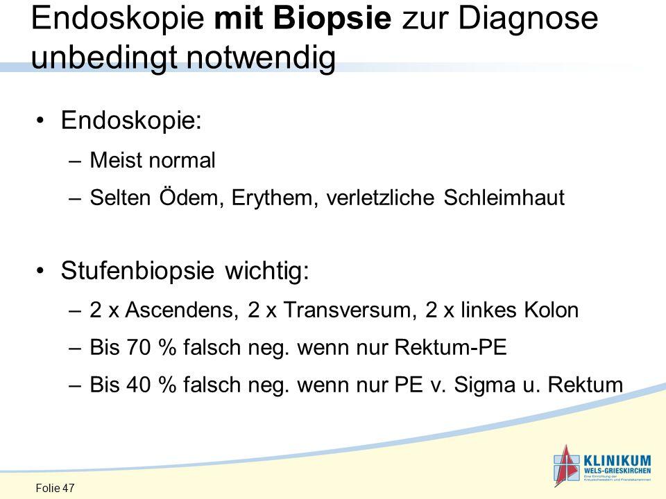 Folie 47 Endoskopie mit Biopsie zur Diagnose unbedingt notwendig Endoskopie: –Meist normal –Selten Ödem, Erythem, verletzliche Schleimhaut Stufenbiopsie wichtig: –2 x Ascendens, 2 x Transversum, 2 x linkes Kolon –Bis 70 % falsch neg.